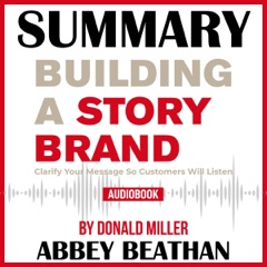 Summary of Building a StoryBrand: Clarify Your Message So Customers Will Listen by Donald Miller