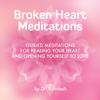 Broken Heart Meditations: Guided Meditations for Healing Your Heart and Opening Yourself to Love - Dr. Ramdesh