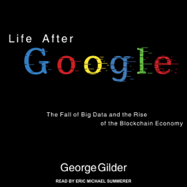 Life After Google: The Fall of Big Data and the Rise of the Blockchain Economy (Unabridged) - George Gilder mp3 download