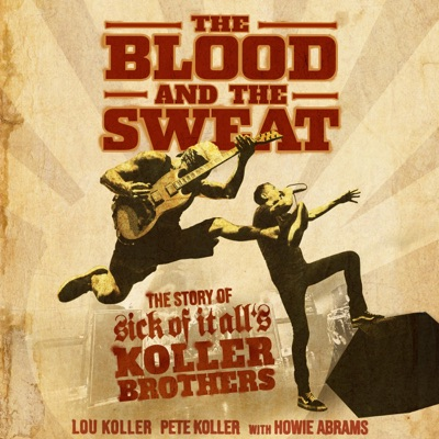The Blood and the Sweat: The Story of Sick of It All's Koller Brothers (Unabridged)
