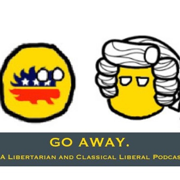 GO AWAY. A Libertarian & Classical Liberal Podcast