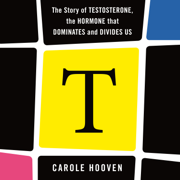 T: The Story of Testosterone, the Hormone that Dominates and Divides Us