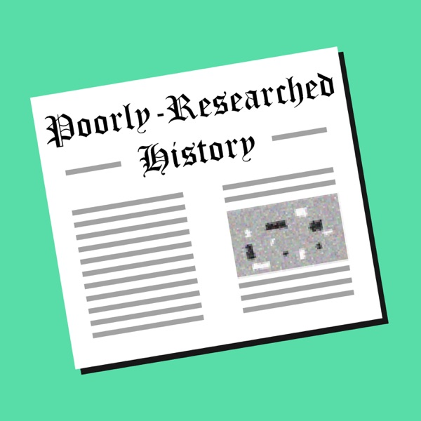 The Poorly-Researched History Podcast