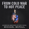 Michael McFaul - From Cold War to Hot Peace: An American Ambassador in Putin's Russia (Unabridged) artwork