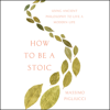 How to Be a Stoic: Using Ancient Philosophy to Live a Modern Life (Unabridged) - Massimo Pigliucci