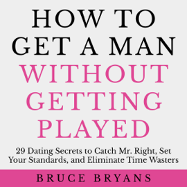 How to Get a Man Without Getting Played: 29 Dating Secrets to Catch Mr. Right, Set Your Standards, and Eliminate Time Wasters (Unabridged) audiobook