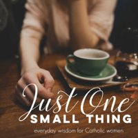 Just One Small Thing: Everyday Wisdom for Catholic Women podcast