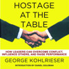 Hostage at the Table: How Leaders Can Overcome Conflict, Influence Others, and Raise Performance (Unabridged) - George Kohlrieser