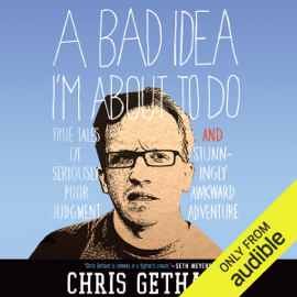 A Bad Idea I'm About to Do: True Tales of Seriously Poor Judgment and Stunningly Awkward Adventure (Unabridged) audiobook