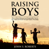 Raising Boys: How to Raise Balanced and Responsible Sons in Our Cluttered World Through Positive Parenting (Unabridged) - John S. Roberts