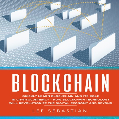 Blockchain: Quickly Learn Blockchain and Its Role in Cryptocurrency: How Blockchain Technology Will Revolutionize the Digital Economy and Beyond (Unabridged)