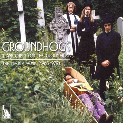Thank Christ for the Groundhogs: The Liberty Years 1968 - 1972 - The Groundhogs
