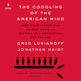 The Coddling of the American Mind: How Good Intentions and Bad Ideas Are Setting Up a Generation for Failure (Unabridged) audiobook