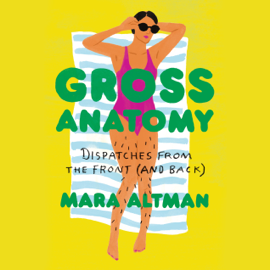 Gross Anatomy: Dispatches from the Front (and Back) (Unabridged) audiobook