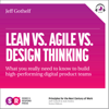 Lean vs Agile vs Design Thinking: What You Really Need to Know to Build High-Performing Digital Product Teams (Unabridged) - Jeff Gothelf