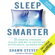 Shawn Stevenson & Sara Gottfried MD - foreword - Sleep Smarter: 21 Essential Strategies to Sleep Your Way to a Better Body, Better Health, and Bigger Success (Unabridged)