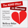 Melissa Orlov - The ADHD Effect on Marriage: Understand and Rebuild Your Relationship in Six Steps artwork