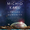 Michio Kaku - The Future of Humanity: Terraforming Mars, Interstellar Travel, Immortality, and Our Destiny Beyond Earth (Unabridged)  artwork