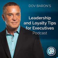 Dov Baron: Leadership and Loyalty Show for Fortune 500 Executives, Family Businesses, Leadership Speaker-Consultant, Business podcast