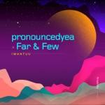 pronouncedyea & Far & Few - Iwantuu