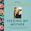 Jann Arden - Feeding My Mother: Comfort and Laughter in the Kitchen as My Mom Lives with Memory Loss (Unabridged) artwork