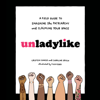 Cristen Conger & Caroline Ervin - Unladylike: A Field Guide to Smashing the Patriarchy and Claiming Your Space (Unabridged) artwork