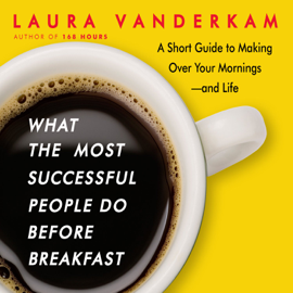 What the Most Successful People Do Before Breakfast: A Short Guide to Making Over Your Mornings--and Life - Laura Vanderkam MP3 Download