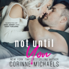 Corinne Michaels - Not Until You (Unabridged)  artwork