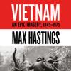 Vietnam: An Epic Tragedy: 1945-1975 (Unabridged) - Max Hastings