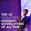 Top 40 Greatest Nigerian Gospel Songs of All Time
