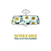 Silver & Gold - Feel a Little Closer