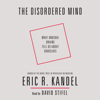 The Disordered Mind: What Unusual Brains Tell Us About Ourselves (Unabridged) - Eric R. Kandel