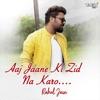 Aaj Jaane Ki Zid Na Karo