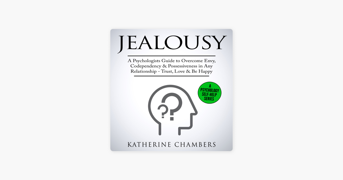 Jealousy: A Psychologist's Guide to Overcome Envy, Codependency &  Possessiveness in Any Relationship - Trust, Love & Be Happy: Psychology  Self-Help,