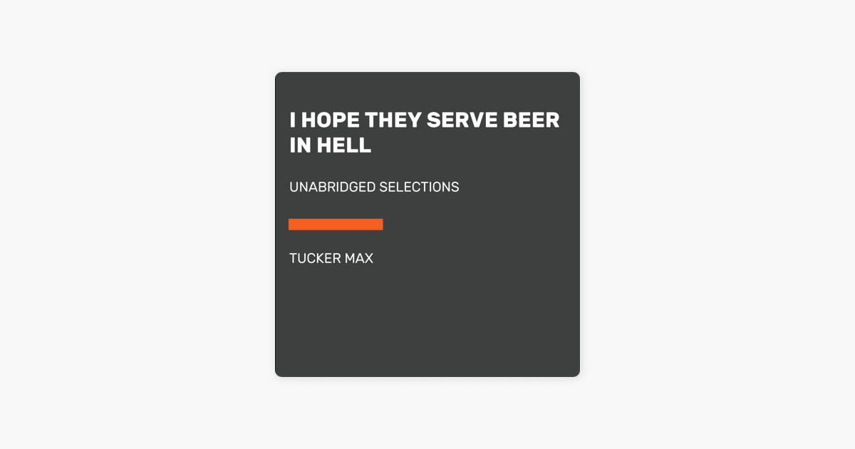 I Hope They Serve Beer in Hell: Unabridged Selections (Unabridged) - Tucker Max