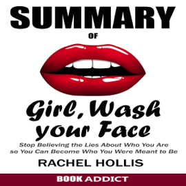 SUMMARY Of Girl, Wash Your Face: Stop Believing the Lies About Who You Are so You Can Become Who You Were Meant to Be by Rachel Hollis (Unabridged) audiobook