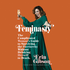Feminasty: The Complicated Woman's Guide to Surviving the Patriarchy Without Drinking Herself to Death (Unabridged) audiobook