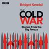 Bridget Kendall - Cold War: Series 1 and 2: Stories from the Big Freeze (Original Recording) artwork