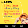Gregg Oppenheimer - I Love Lucy: A Funny Thing Happened on the Way to the Sitcom (Original Recording)  artwork