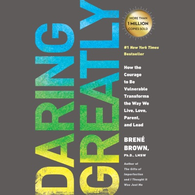 Daring Greatly: How the Courage to Be Vulnerable Transforms the Way We Live, Love, Parent, and Lead (Unabridged)