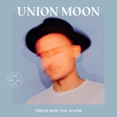Union Moon - This Is How You Know