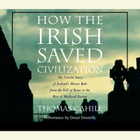 How the Irish Saved Civilization: The Untold Story of Ireland's Heroic Role from the Fall of Rome to the Rise of Medieval Europe (Unabridged)