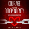 Leah Clarke - Courage to Cure Codependency: Healthy Detachment Strategies to Overcome Jealousy in Relationships, Stop Controlling Others, Boost Your Self Esteem, and Be Codependent No More (Unabridged) Grafik