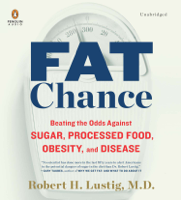 Fat Chance: Beating the Odds Against Sugar, Processed Food, Obesity, and Disease (Unabridged)