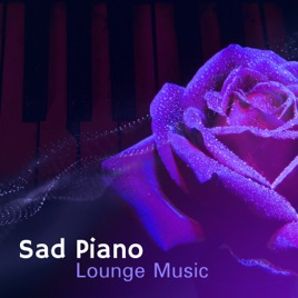 ‎Sad Piano Lounge Music: Melancholic Mood, Soft Instrumental Background,  Songs That Make You Cry, Romantic Moments, Melody for Broken Heart by Sad
