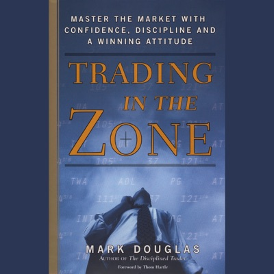 Trading in the Zone: Master the Market with Confidence, Discipline, and a Winning Attitude (Unabridged)