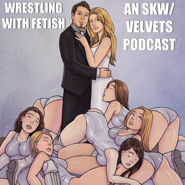 """Wrestling with Fetish"": an SKW/Velvets podcast series"