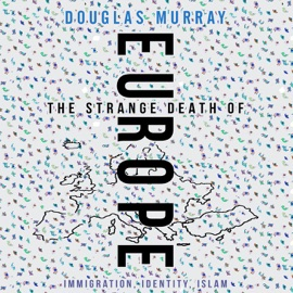 The Strange Death of Europe: Immigration, Identity, Islam (Unabridged) - Douglas Murray mp3 listen download