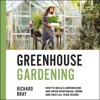 Greenhouse Gardening: How to Build a Greenhouse and Grow Vegetables, Herbs and Fruit All Year-Round (Urban Homesteading, Book 3) (Unabridged)