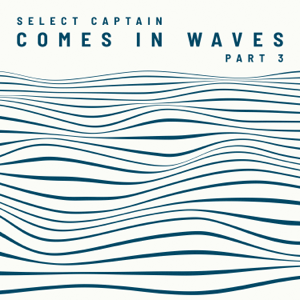Select Captain - Comes in Waves, Pt. 3